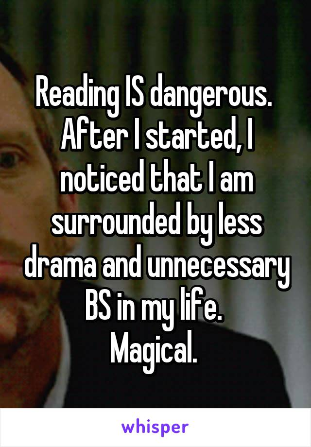 Reading IS dangerous.  After I started, I noticed that I am surrounded by less drama and unnecessary BS in my life.  Magical.