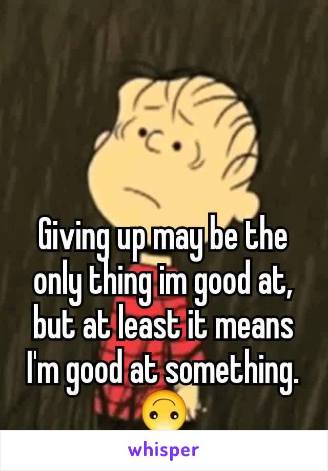 Giving up may be the only thing im good at, but at least it means I'm good at something. 🙃