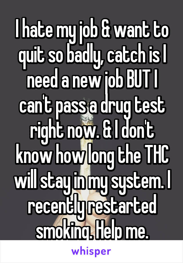 I hate my job & want to quit so badly, catch is I need a new job BUT I can't pass a drug test right now. & I don't know how long the THC will stay in my system. I recently restarted smoking. Help me.