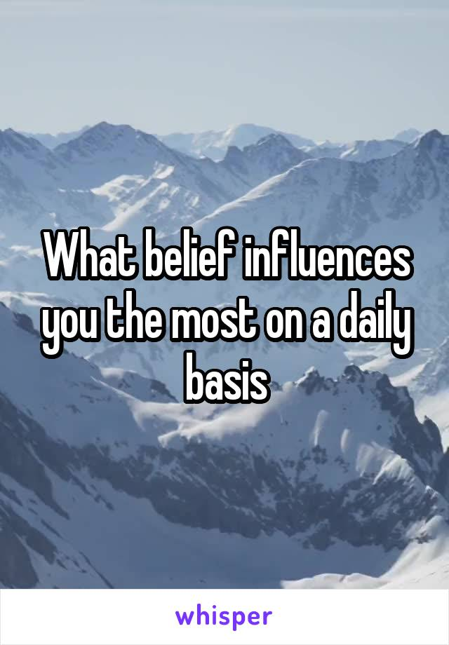 What belief influences you the most on a daily basis