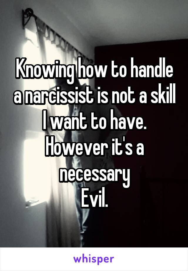 Knowing how to handle a narcissist is not a skill I want to have. However it's a necessary Evil.