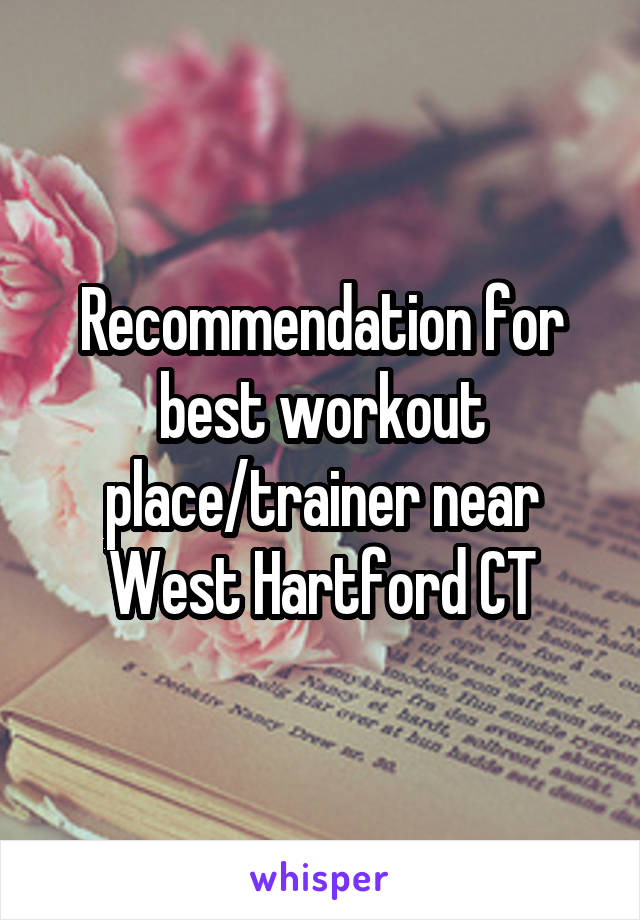 Recommendation for best workout place/trainer near West Hartford CT