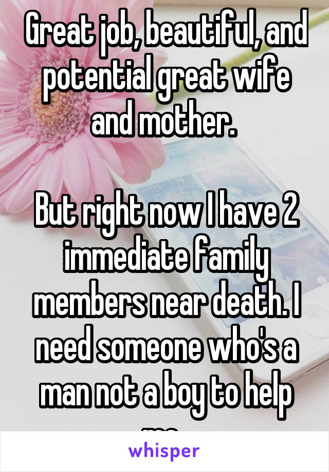Great job, beautiful, and potential great wife and mother.   But right now I have 2 immediate family members near death. I need someone who's a man not a boy to help me.