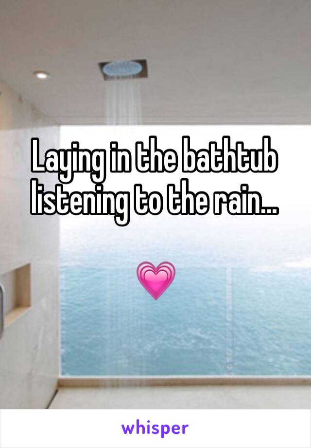 Laying in the bathtub listening to the rain...   💗
