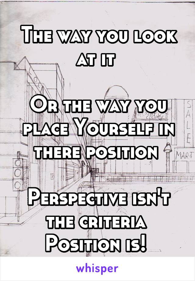 The way you look at it   Or the way you place Yourself in there position   Perspective isn't the criteria  Position is!