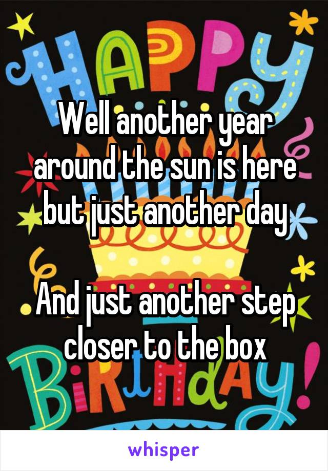 Well another year around the sun is here but just another day  And just another step closer to the box