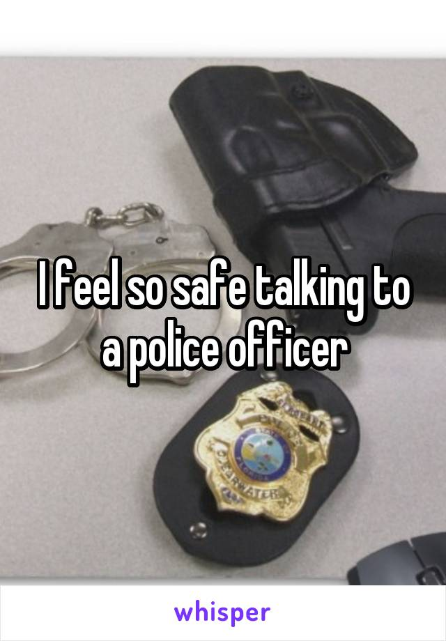 I feel so safe talking to a police officer