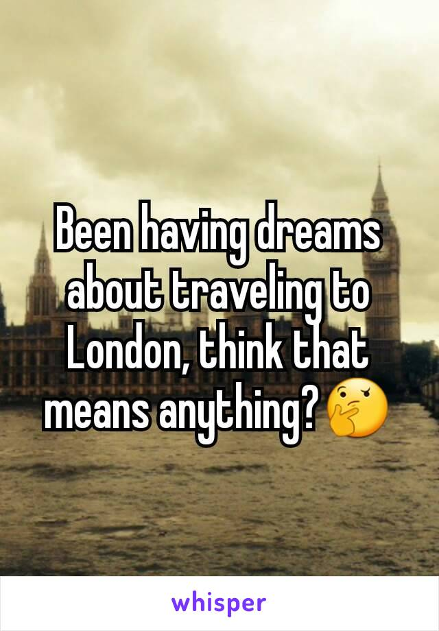 Been having dreams about traveling to London, think that means anything?🤔