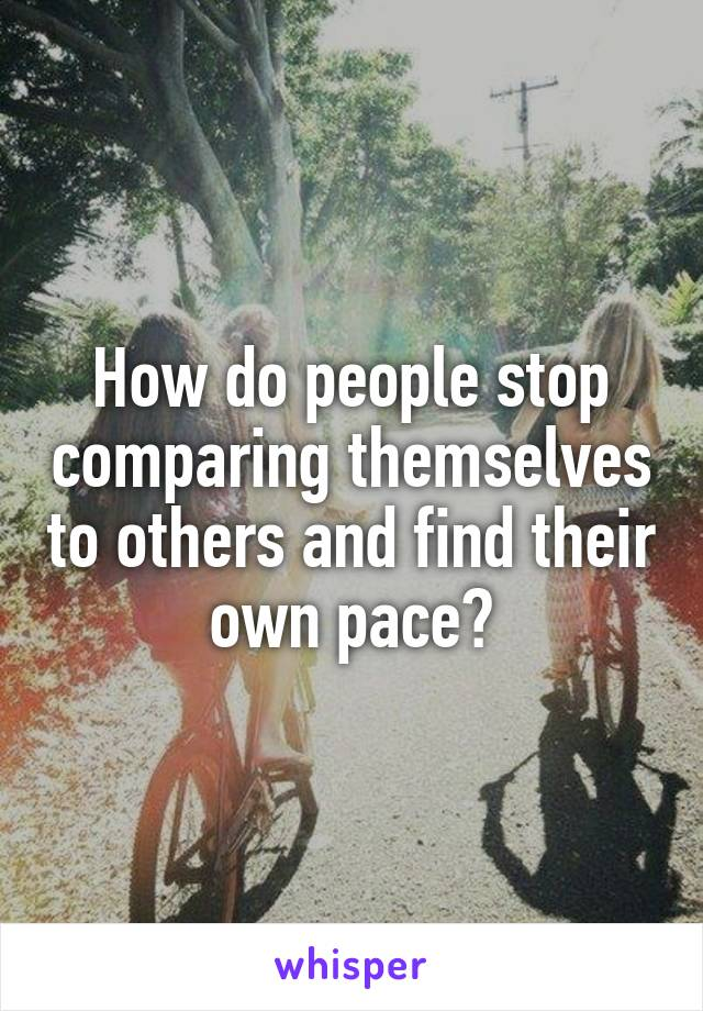 How do people stop comparing themselves to others and find their own pace?