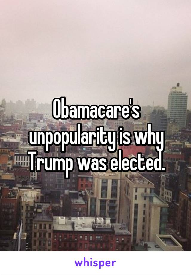 Obamacare's unpopularity is why Trump was elected.