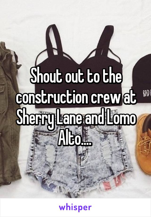 Shout out to the construction crew at Sherry Lane and Lomo Alto....