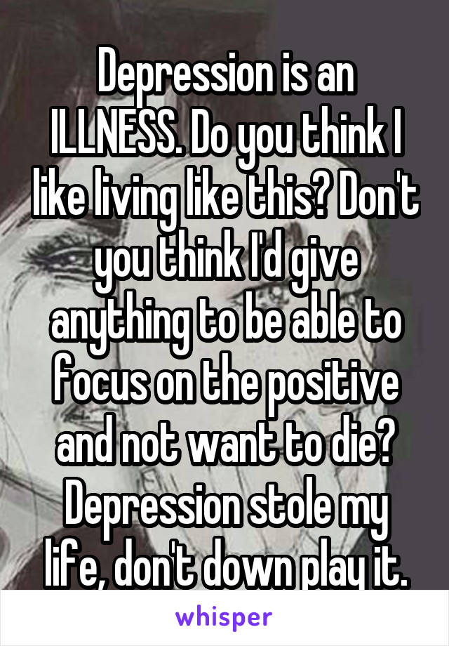 Depression is an ILLNESS. Do you think I like living like this? Don't you think I'd give anything to be able to focus on the positive and not want to die? Depression stole my life, don't down play it.