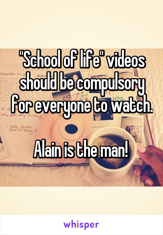 """""""School of life"""" videos should be compulsory for everyone to watch.  Alain is the man!"""