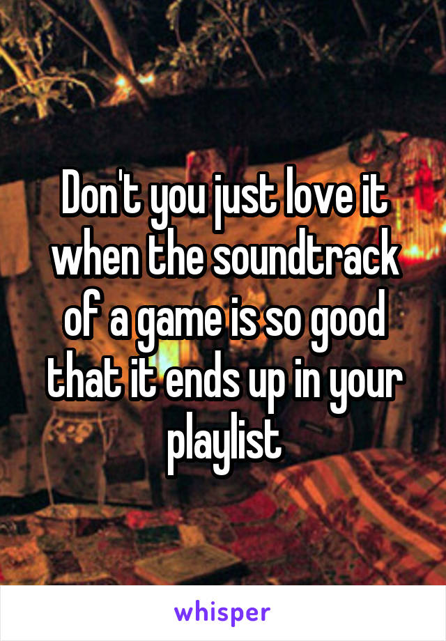 Don't you just love it when the soundtrack of a game is so good that it ends up in your playlist