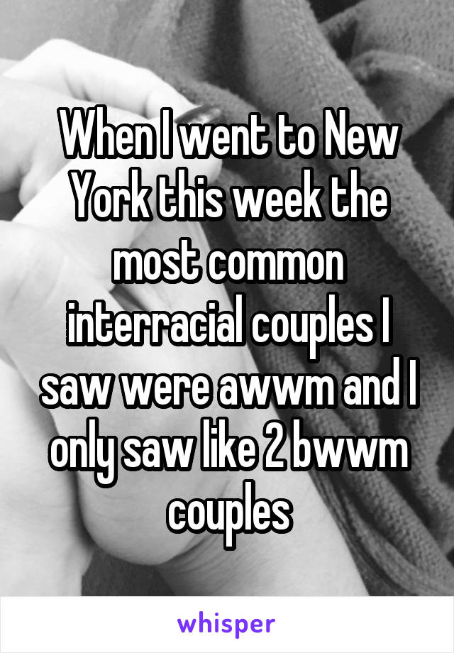 When I went to New York this week the most common interracial couples I saw were awwm and I only saw like 2 bwwm couples