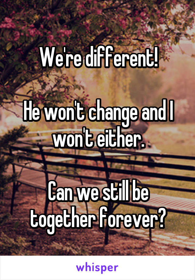 We're different!  He won't change and I won't either.  Can we still be together forever?