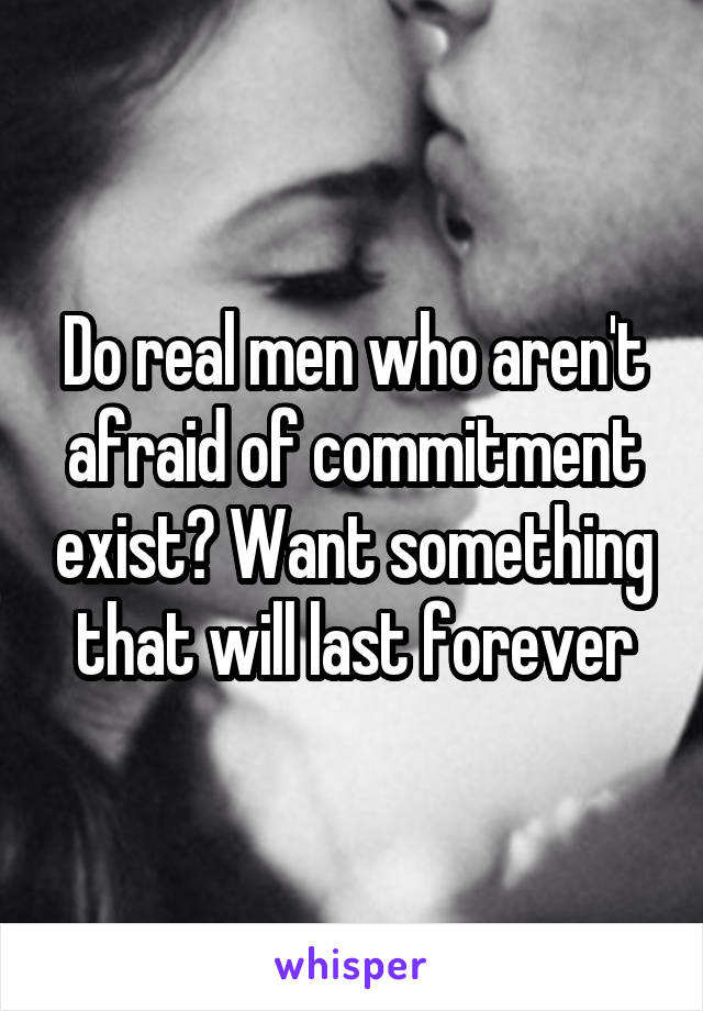 Do real men who aren't afraid of commitment exist? Want something that will last forever
