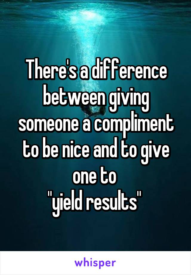 """There's a difference between giving someone a compliment to be nice and to give one to  """"yield results"""""""