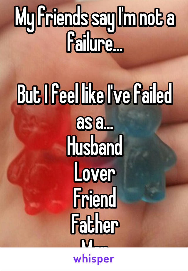 My friends say I'm not a failure...  But I feel like I've failed as a... Husband Lover Friend Father Man