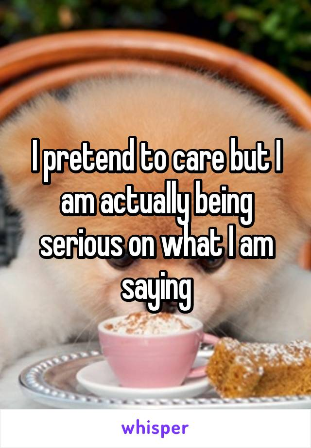 I pretend to care but I am actually being serious on what I am saying