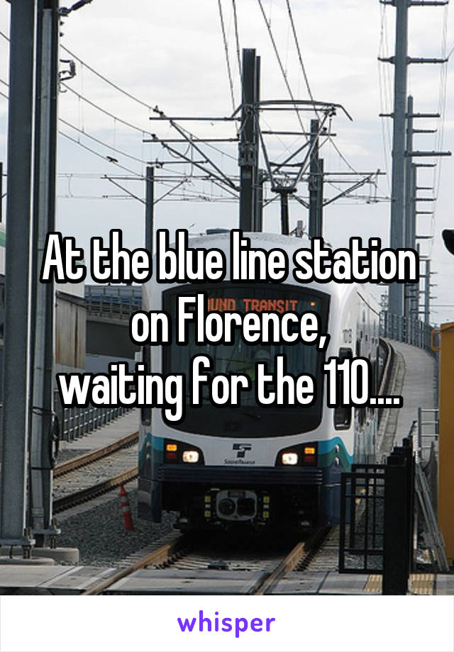 At the blue line station on Florence, waiting for the 110....