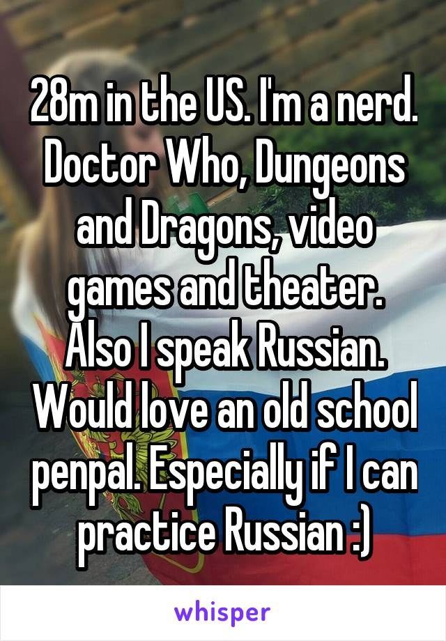28m in the US. I'm a nerd. Doctor Who, Dungeons and Dragons, video games and theater. Also I speak Russian. Would love an old school penpal. Especially if I can practice Russian :)