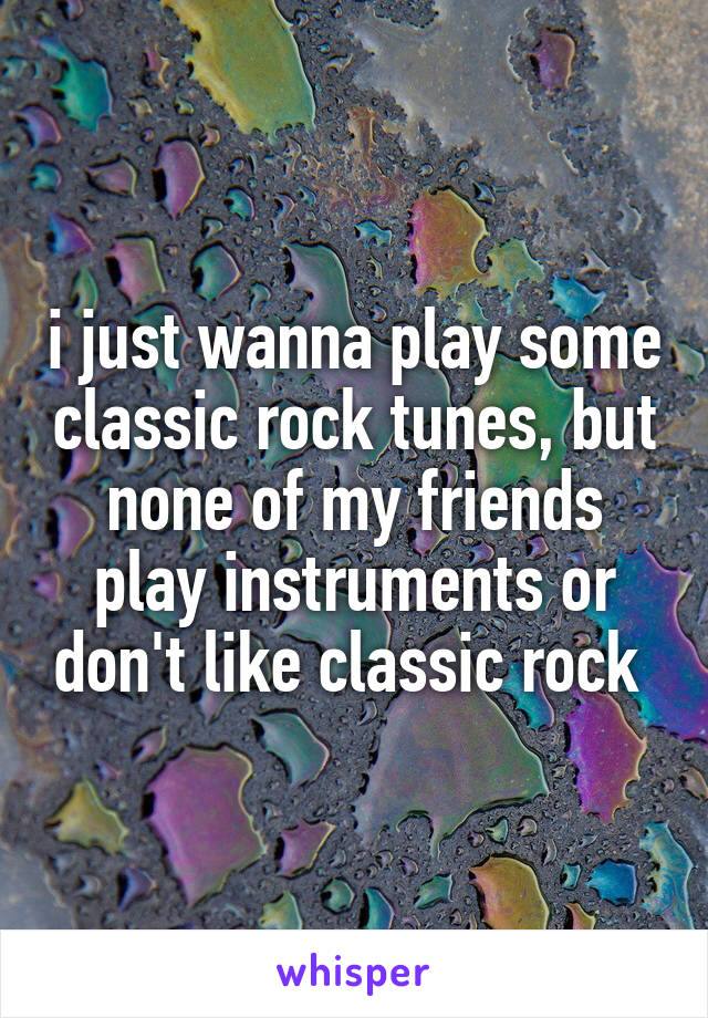 i just wanna play some classic rock tunes, but none of my friends play instruments or don't like classic rock