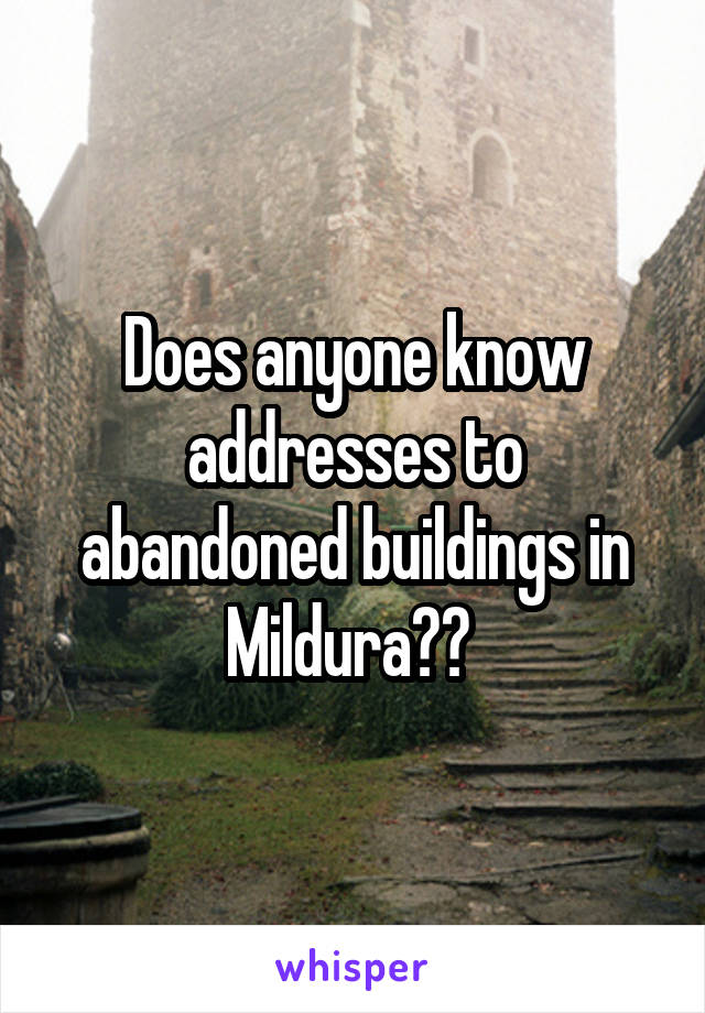 Does anyone know addresses to abandoned buildings in Mildura??
