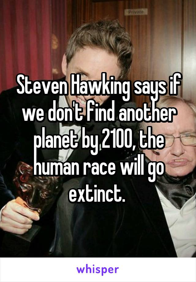 Steven Hawking says if we don't find another planet by 2100, the human race will go extinct.