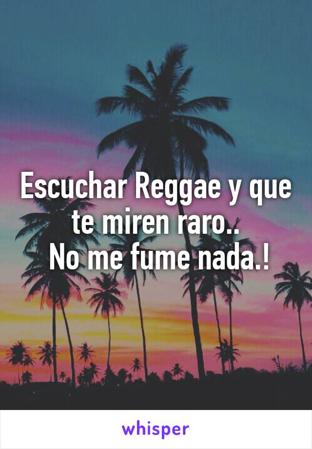 Escuchar Reggae y que te miren raro..  No me fume nada.!