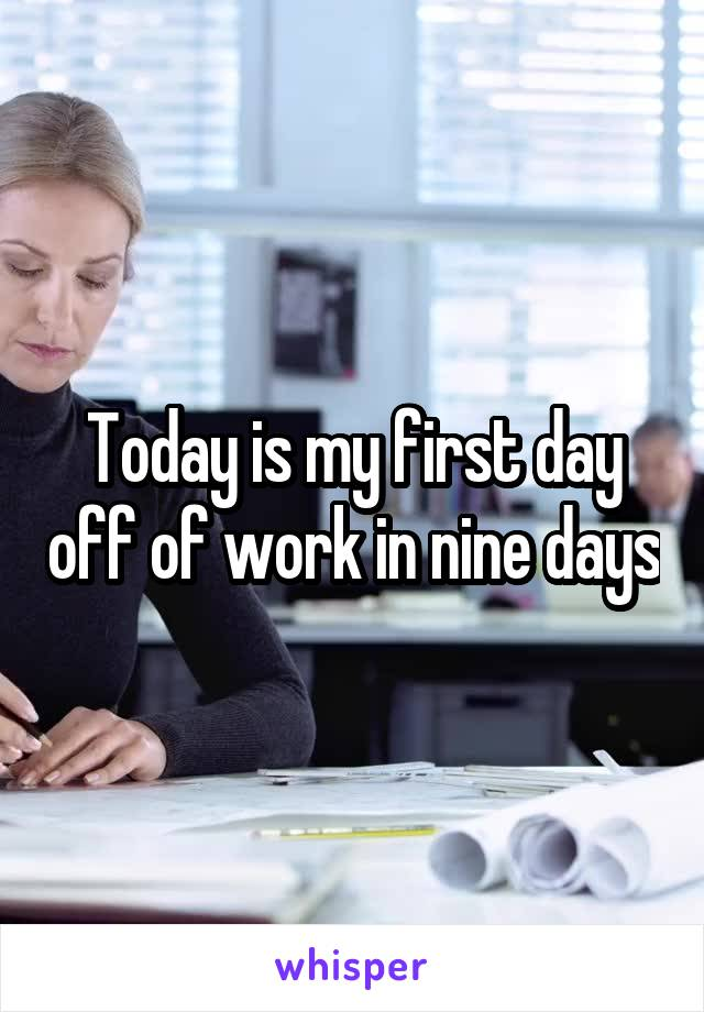 Today is my first day off of work in nine days