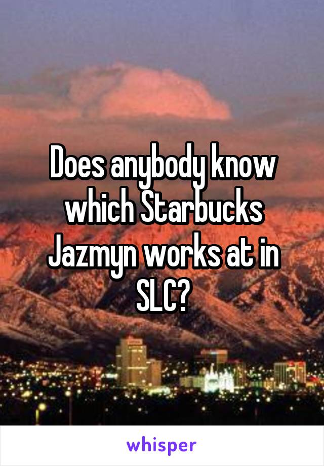 Does anybody know which Starbucks Jazmyn works at in SLC?
