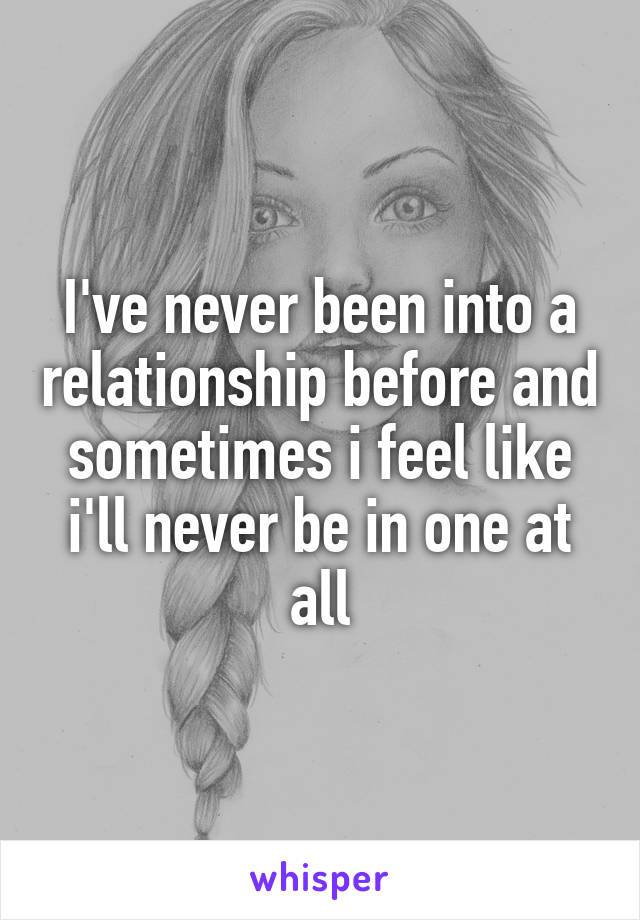 I've never been into a relationship before and sometimes i feel like i'll never be in one at all