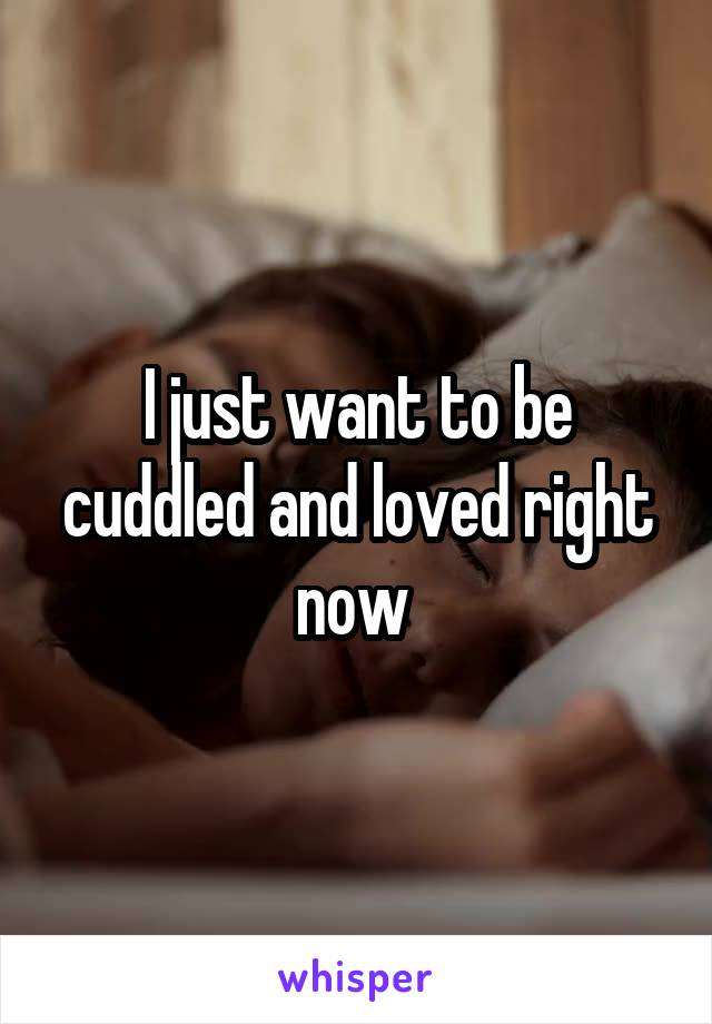 I just want to be cuddled and loved right now