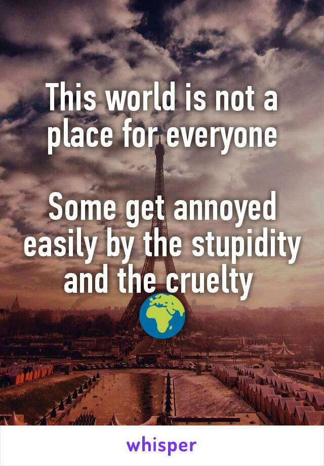 This world is not a place for everyone  Some get annoyed easily by the stupidity and the cruelty  🌍