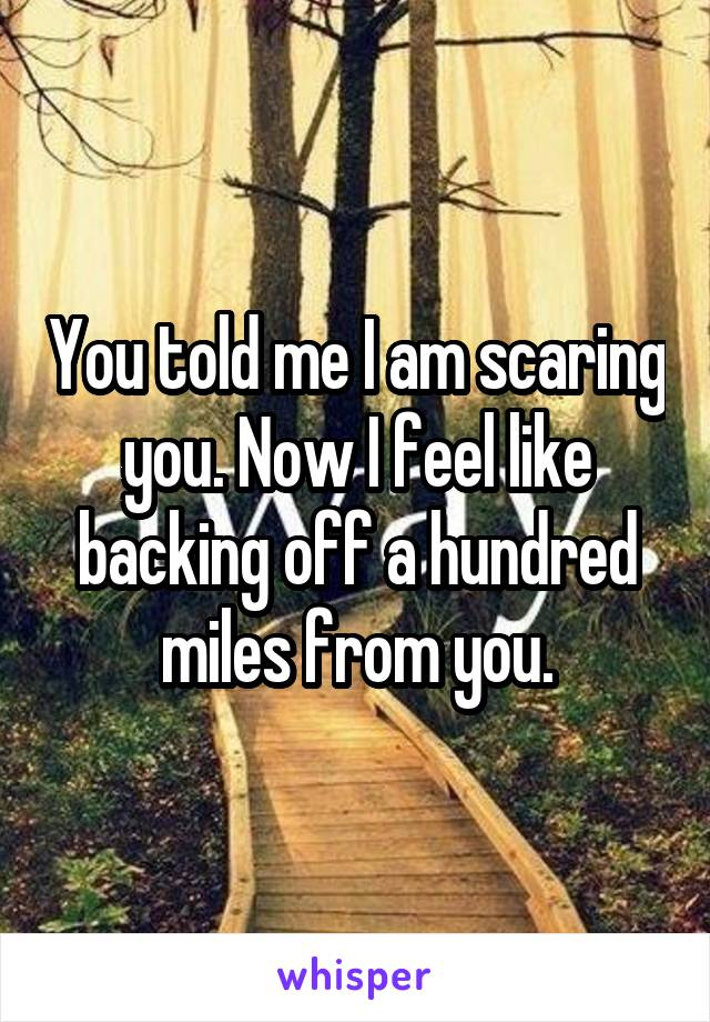 You told me I am scaring you. Now I feel like backing off a hundred miles from you.