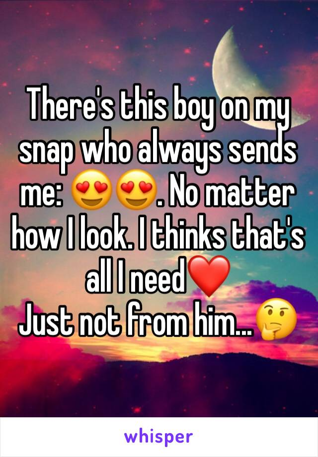 There's this boy on my snap who always sends me: 😍😍. No matter how I look. I thinks that's all I need❤️ Just not from him...🤔