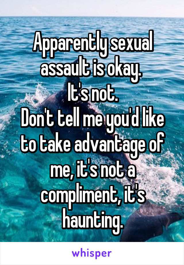 Apparently sexual assault is okay.  It's not. Don't tell me you'd like to take advantage of me, it's not a compliment, it's haunting.