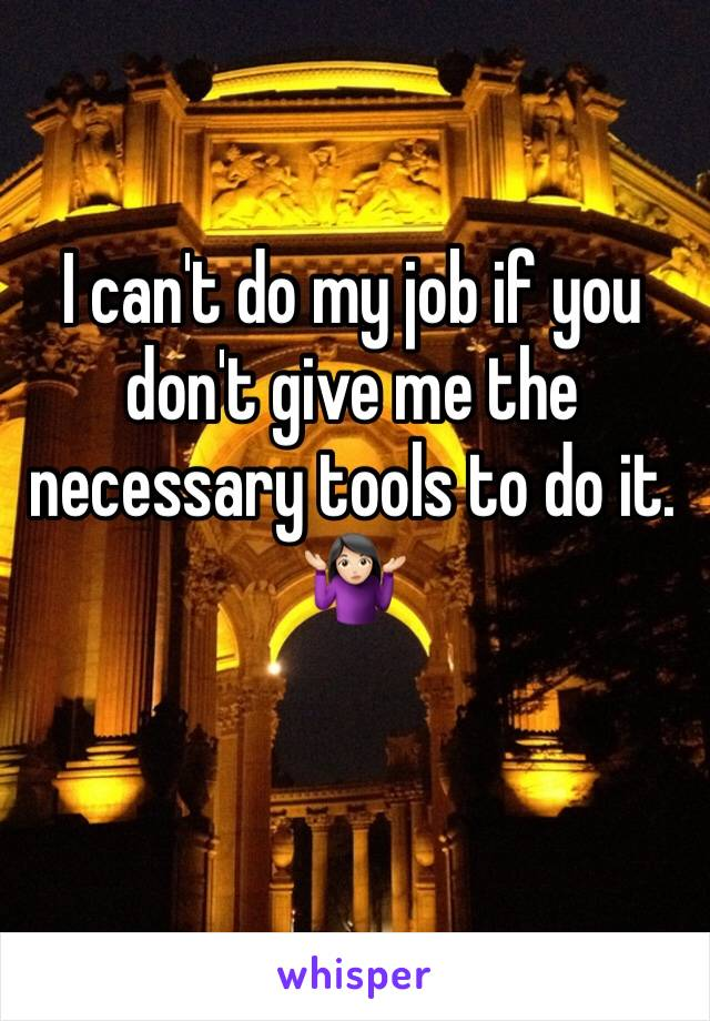I can't do my job if you don't give me the necessary tools to do it.  🤷🏻♀️