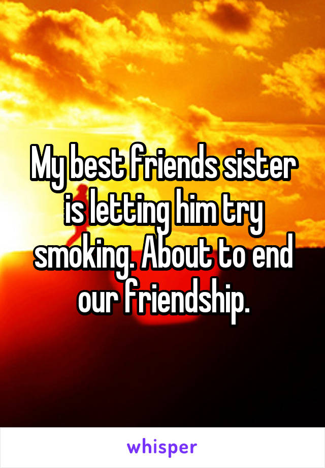 My best friends sister is letting him try smoking. About to end our friendship.