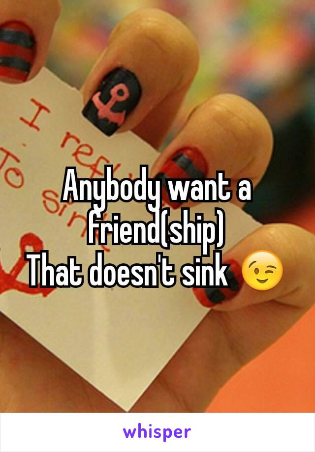 Anybody want a friend(ship) That doesn't sink 😉