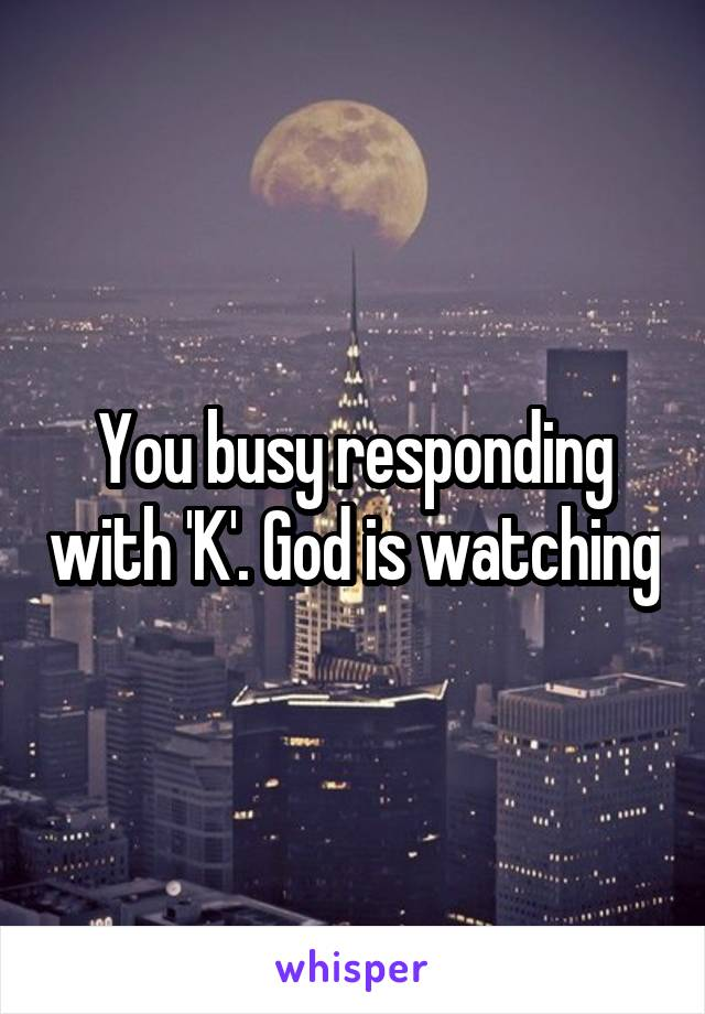 You busy responding with 'K'. God is watching