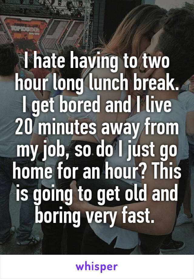 I hate having to two hour long lunch break. I get bored and I live 20 minutes away from my job, so do I just go home for an hour? This is going to get old and boring very fast.