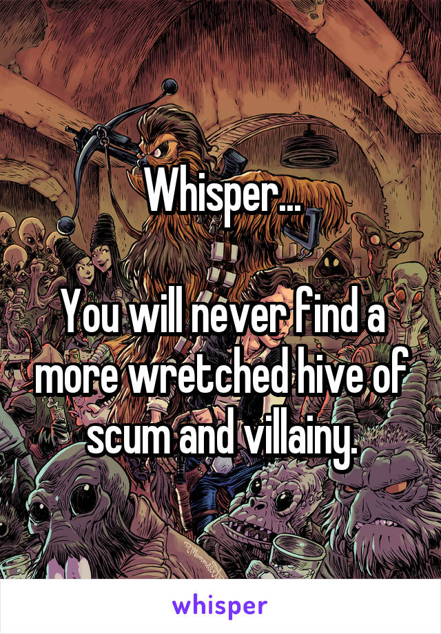 Whisper...  You will never find a more wretched hive of scum and villainy.
