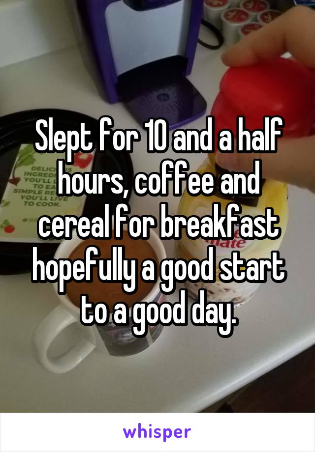 Slept for 10 and a half hours, coffee and cereal for breakfast hopefully a good start to a good day.