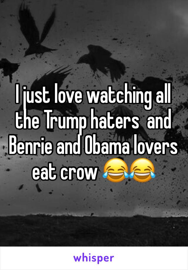 I just love watching all the Trump haters  and Benrie and Obama lovers eat crow 😂😂