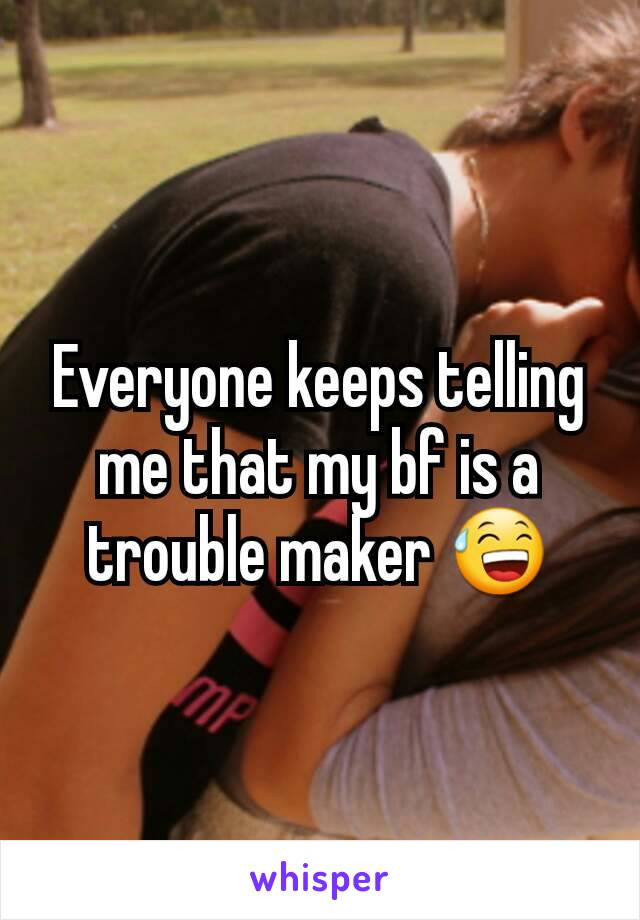 Everyone keeps telling me that my bf is a trouble maker 😅