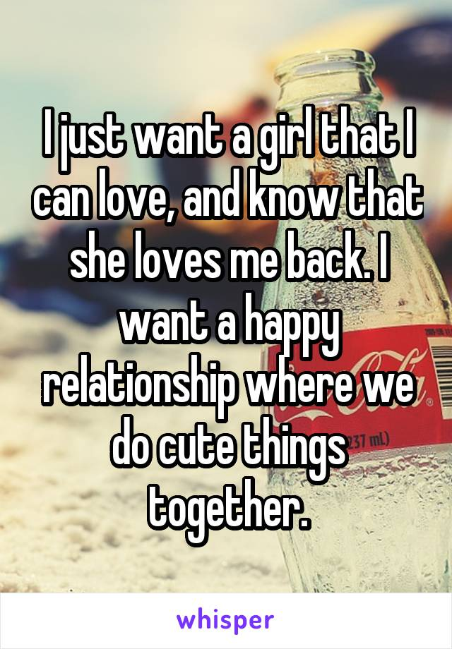 I just want a girl that I can love, and know that she loves me back. I want a happy relationship where we do cute things together.