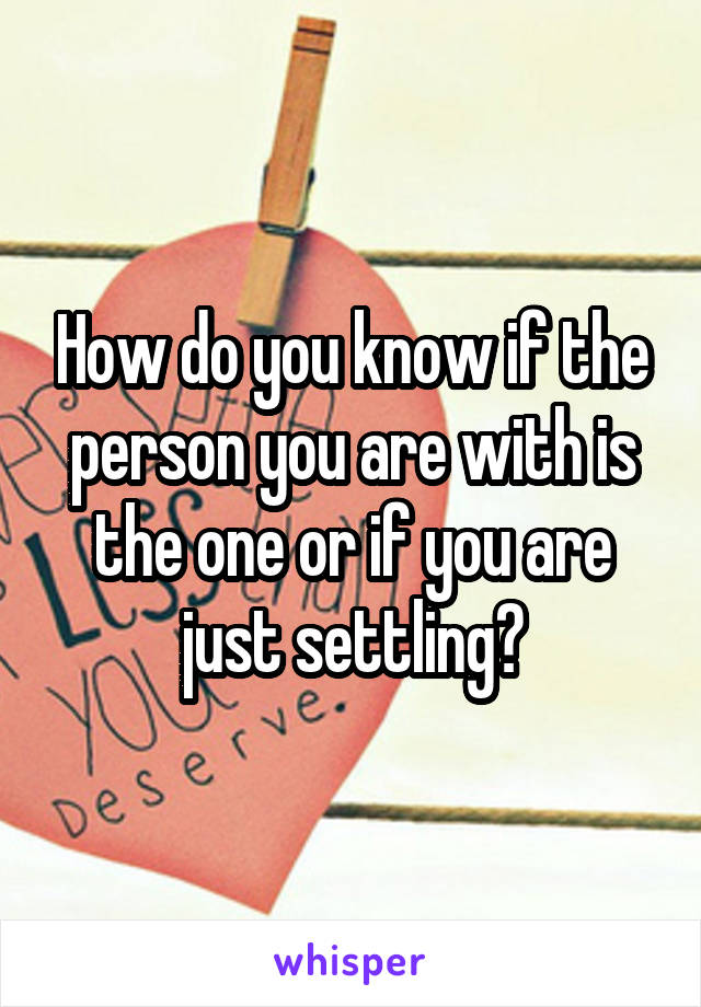 How do you know if the person you are with is the one or if you are just settling?