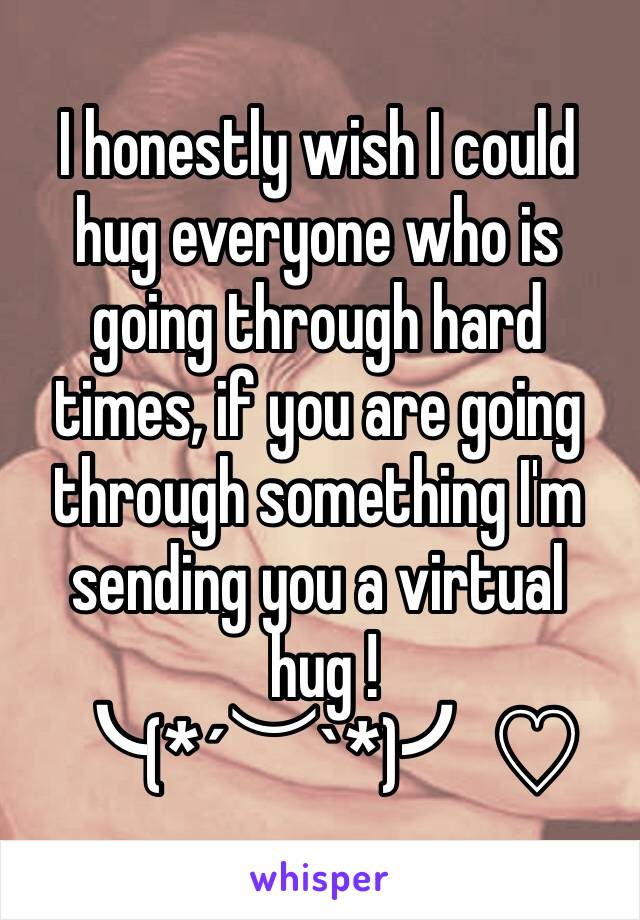 I honestly wish I could hug everyone who is going through hard times, if you are going through something I'm sending you a virtual  hug ! ╰(*´︶`*)╯♡